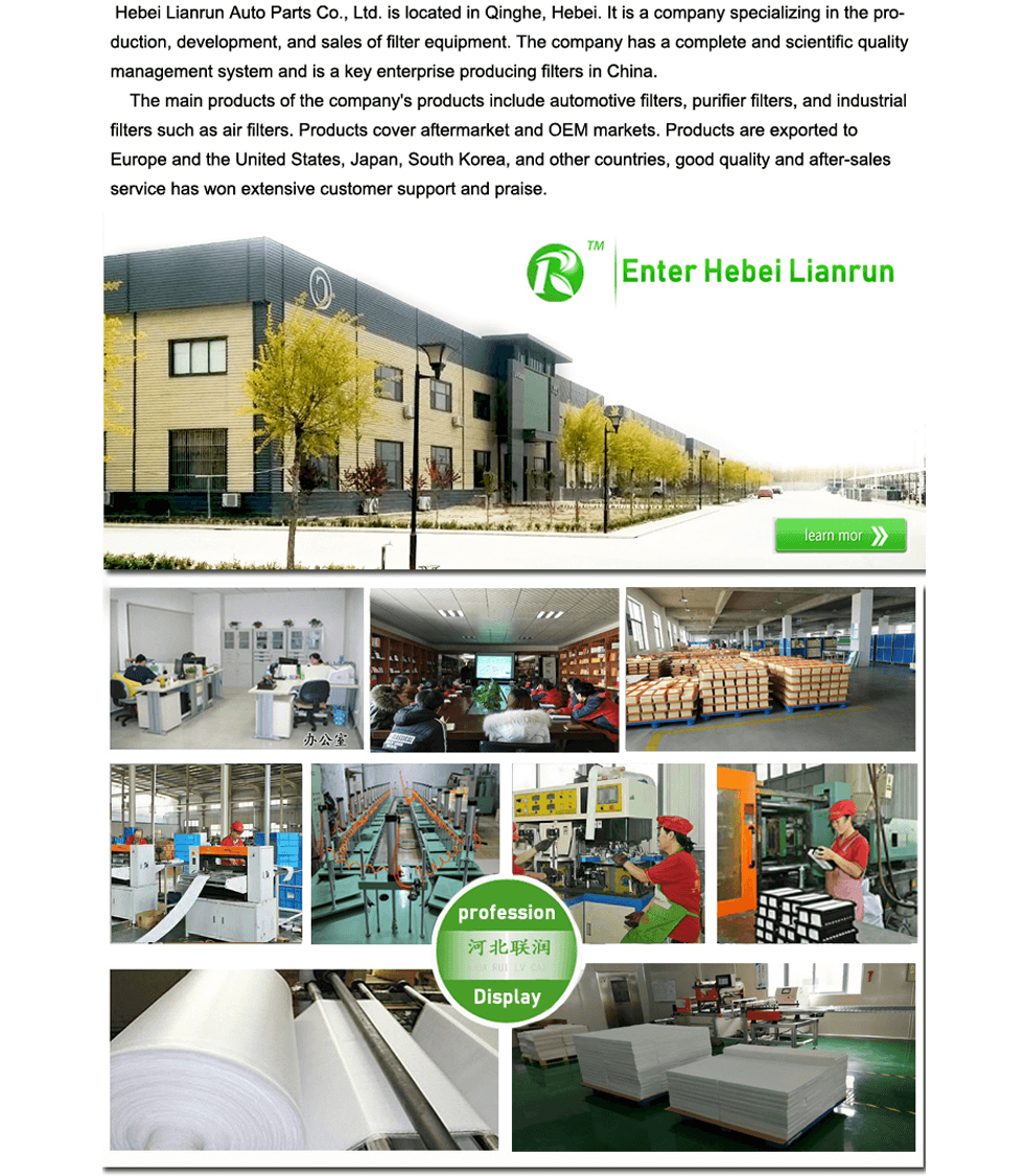 Hebei Lianrun Auto Parts Co., Ltd. is located in Qinghe, Hebei. It is a company specializing in the production, development, and sales of filter equipment. The company has a complete and scientific quality management system and is a key enterprise producing filters in China.     The main products of the company's products include automotive filters, purifier filters, and industrial filters such as air filters. Products cover aftermarket and OEM markets. Products are exported to Europe and the United States, Japan, South Korea, and other countries, good quality and after-sales service has won extensive customer support and praise.